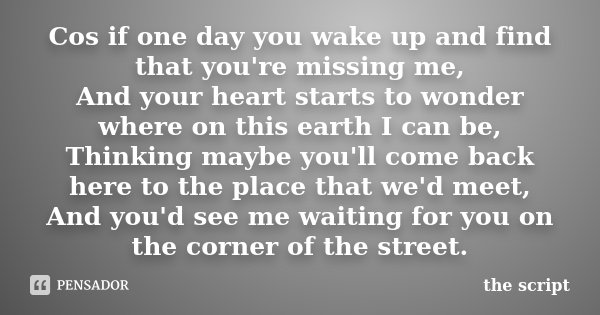 Cos if one day you wake up and find that you're missing me, And your heart starts to wonder where on this earth I can be, Thinking maybe you'll come back here t... Frase de the script.
