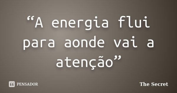 """""""A energia flui para aonde vai a atenção""""... Frase de The Secret."""