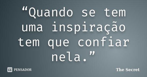 """""""Quando se tem uma inspiração tem que confiar nela.""""... Frase de The Secret."""