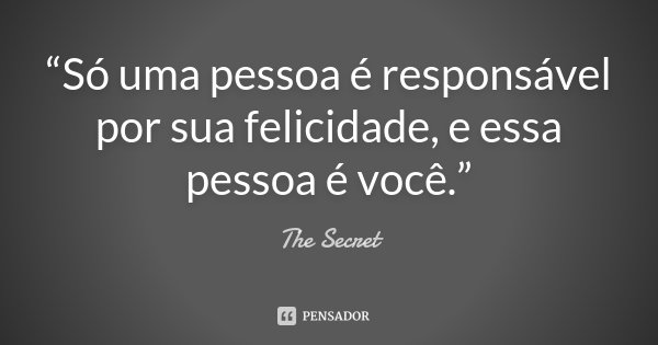 """""""Só uma pessoa é responsável por sua felicidade, e essa pessoa é você.""""... Frase de The Secret."""