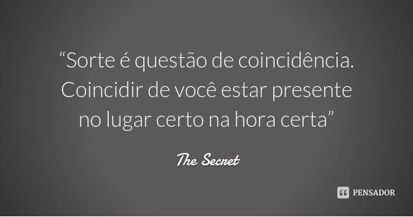 """""""Sorte é questão de coincidência. Coincidir de você estar presente no lugar certo na hora certa""""... Frase de The Secret."""