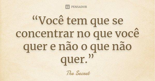 """""""Você tem que se concentrar no que você quer e não o que não quer.""""... Frase de The Secret."""
