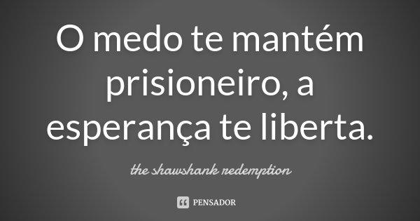 O medo te mantém prisioneiro, a esperança te liberta.... Frase de The Shawshank Redemption.