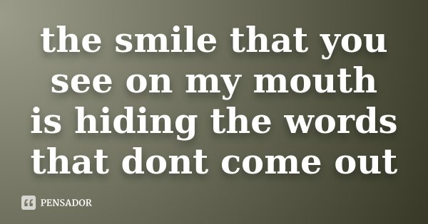 the smile that you see on my mouth is hiding the words that dont come out... Frase de Desconhecido.
