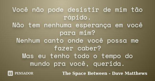 Você não pode desistir de mim tão rápido. Não tem nenhuma esperança em você para mim? Nenhum canto onde você possa me fazer caber? Mas eu tenho todo o tempo do ... Frase de The Space Between - Dave Matthews.