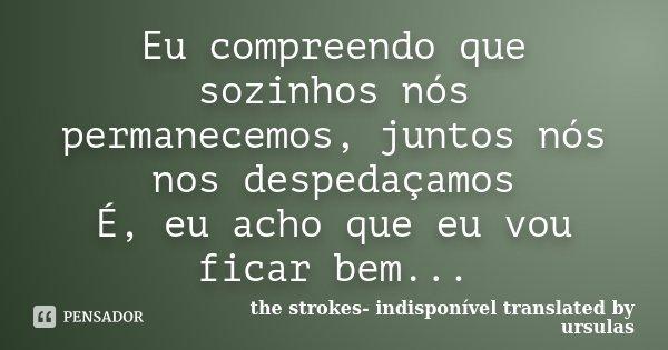 Eu compreendo que sozinhos nós permanecemos, juntos nós nos despedaçamos É, eu acho que eu vou ficar bem...... Frase de the strokes- indisponível translated by ursulas.