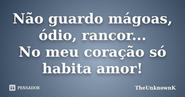 Não guardo mágoas, ódio, rancor... No meu coração só habita amor!... Frase de TheUnknownK.