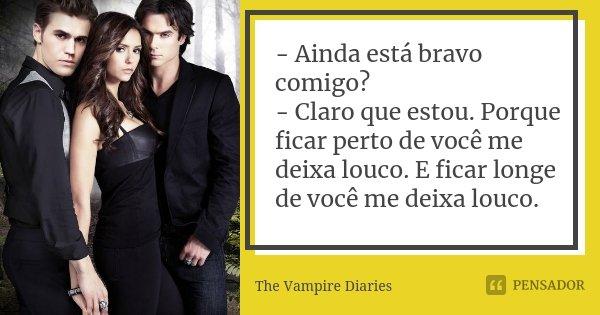 - Ainda está bravo comigo? - Claro que estou. Porque ficar perto de você me deixa louco. E ficar longe de você me deixa louco.... Frase de The Vampire Diaries..
