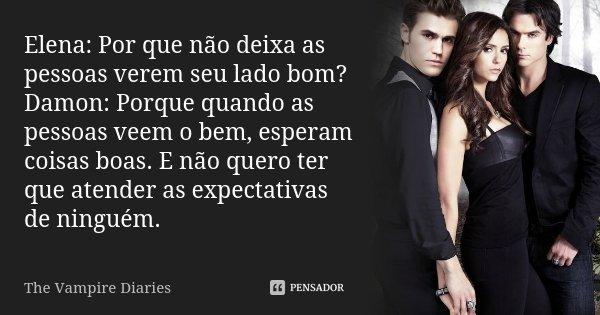 Elena: Por que não deixa as pessoas verem seu lado bom? Damon: Porque quando as pessoas veem o bem, esperam coisas boas. E não quero ter que atender as expectat... Frase de The Vampire Diaries.