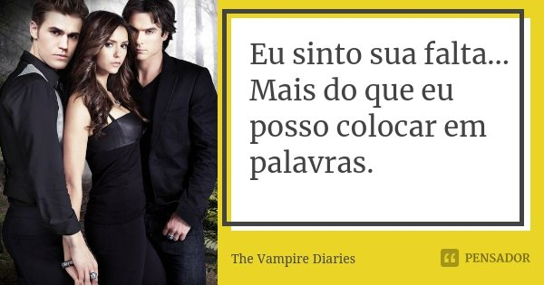 Eu sinto sua falta... Mais do que eu posso colocar em palavras.... Frase de The Vampire Diaries.