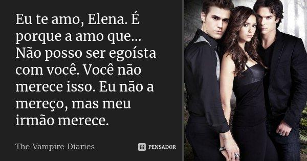 Eu te amo, Elena. É porque a amo que… Não posso ser egoísta com você. Você não merece isso. Eu não a mereço, mas meu irmão merece.... Frase de The Vampire Diaries.