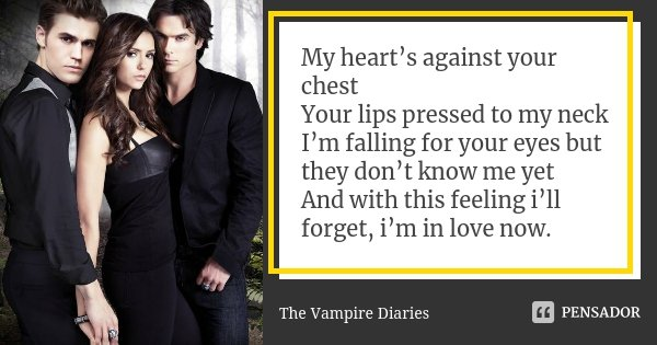 My heart's against your chest Your lips pressed to my neck I'm falling for your eyes but they don't know me yet And with this feeling i'll forget, i'm in love n... Frase de The Vampire Diaries.
