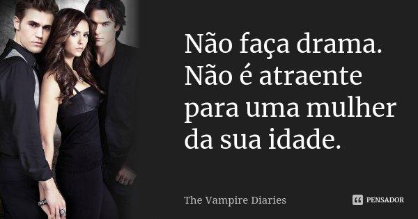 Não faça drama. Não é atraente para uma mulher da sua idade.... Frase de The Vampire Diaries.