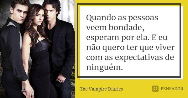 Quando as pessoas veem bondade, esperam por ela. E eu não quero ter que viver com as expectativas de ninguém.... Frase de The Vampire Diaries.