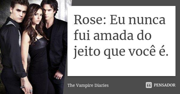 Rose: Eu nunca fui amada do jeito que você é.... Frase de The Vampire Diaries.