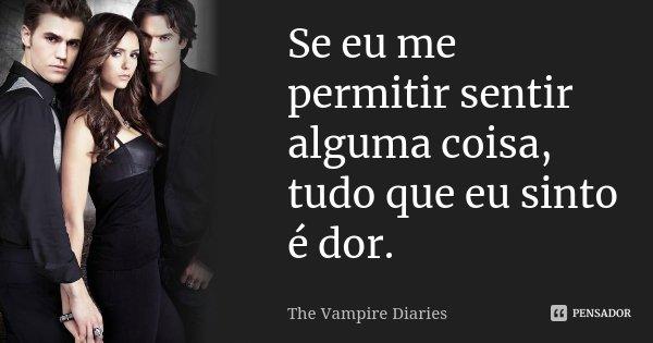 Se eu me permitir sentir alguma coisa, tudo que eu sinto é dor.... Frase de The vampire diaries.