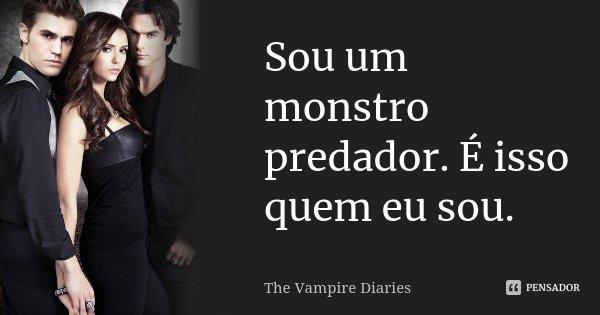 Eu Sou Um Poeta: Sou Um Monstro Predador. É Isso Quem Eu... The Vampire Diaries