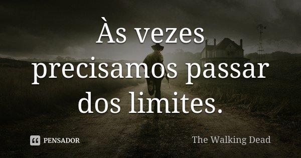 Às vezes precisamos passar dos limites.... Frase de The Walking Dead.