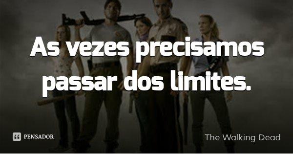 As vezes precisamos passar dos limites.... Frase de The Walking Dead.