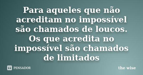 Para aqueles que não acreditam no impossível são chamados de loucos. Os que acredita no impossível são chamados de limitados... Frase de the wise.