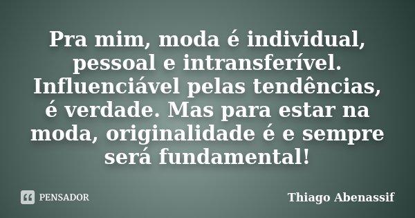 Pra mim, moda é individual, pessoal e intransferível. Influenciável pelas tendências, é verdade. Mas para estar na moda, originalidade é e sempre será fundament... Frase de Thiago Abenassif.
