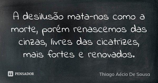 A desilusão mata-nos como a morte, porém renascemos das cinzas, livres das cicatrizes, mais fortes e renovados.... Frase de Thiago Aécio de Sousa.