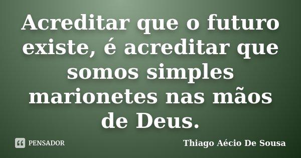 Acreditar que o futuro existe, é acreditar que somos simples marionetes nas mãos de Deus.... Frase de Thiago Aécio de Sousa.