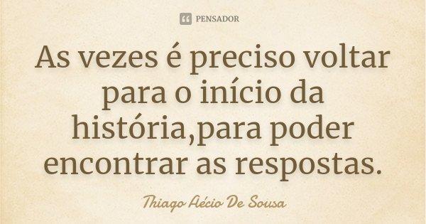 As vezes é preciso voltar para o início da história,para poder encontrar as respostas.... Frase de Thiago Aécio De Sousa.
