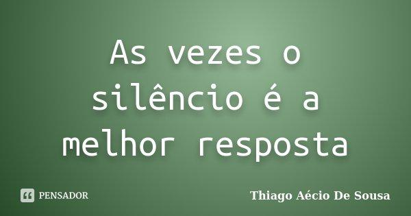 As vezes o silêncio é a melhor resposta... Frase de Thiago Aécio De Sousa.