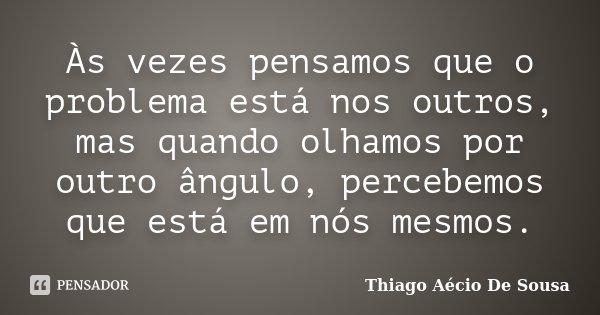Às vezes pensamos que o problema está nos outros, mas quando olhamos por outro ângulo, percebemos que está em nós mesmos.... Frase de Thiago Aécio de Sousa.