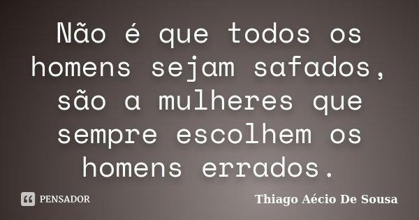 Não é que todos os homens sejam safados,são a mulheres que sempre escolhem os homens errados.... Frase de Thiago Aécio de Sousa.
