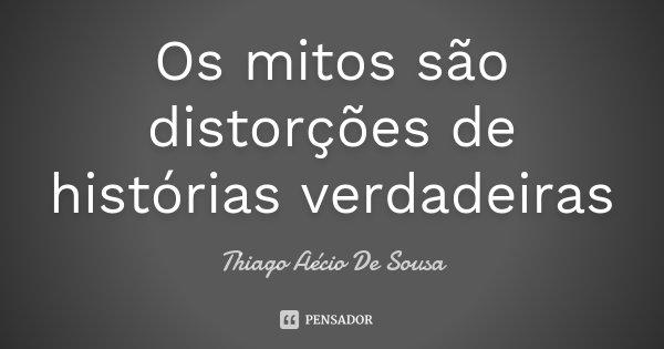 Os mitos são distorções de histórias verdadeiras... Frase de Thiago Aécio De Sousa.