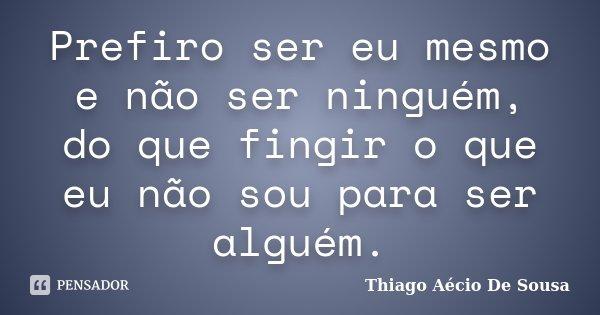 Prefiro ser eu mesmo e não ser ninguém, do que fingir o que eu não sou para ser alguém.... Frase de Thiago Aécio de Sousa.
