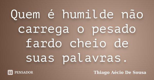 Quem é humilde não carrega o pesado fardo cheio de suas palavras.... Frase de Thiago Aécio de Sousa.