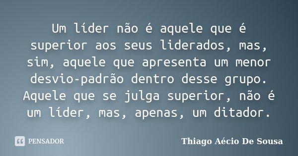 Um líder não é aquele que é superior aos seus liderados, mas, sim, aquele que apresenta um menor desvio-padrão dentro desse grupo. Aquele que se julga superior,... Frase de Thiago Aécio de Sousa.