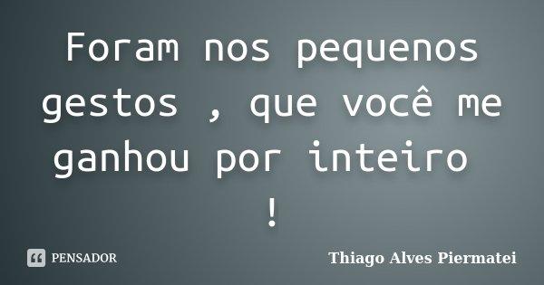 Foram nos pequenos gestos , que você me ganhou por inteiro !... Frase de Thiago Alves Piermatei.