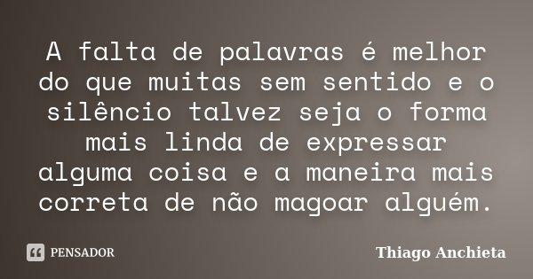 A falta de palavras é melhor do que muitas sem sentido e o silêncio talvez seja o forma mais linda de expressar alguma coisa e a maneira mais correta de não mag... Frase de Thiago Anchieta.
