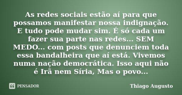 As redes sociais estão aí para que possamos manifestar nossa indignação. E tudo pode mudar sim. É só cada um fazer sua parte nas redes... SEM MEDO... com post's... Frase de Thiago Augusto.