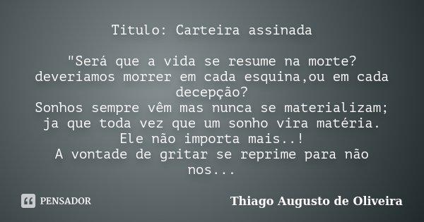 """Titulo: Carteira assinada """"Será que a vida se resume na morte? deveriamos morrer em cada esquina,ou em cada decepção? Sonhos sempre vêm mas nunca se materi... Frase de Thiago Augusto de Oliveira."""