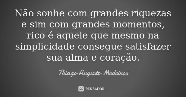 Não sonhe com grandes riquezas e sim com grandes momentos, rico é aquele que mesmo na simplicidade consegue satisfazer sua alma e coração.... Frase de Thiago Augusto Medeiros.