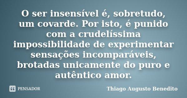 O ser insensível é, sobretudo, um covarde. Por isto, é punido com a crudelíssima impossibilidade de experimentar sensações incomparáveis, brotadas unicamente do... Frase de Thiago Augusto Benedito.