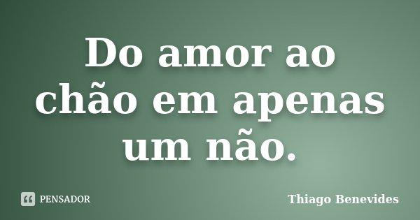 Do amor ao chão em apenas um não.... Frase de thiago Benevides.
