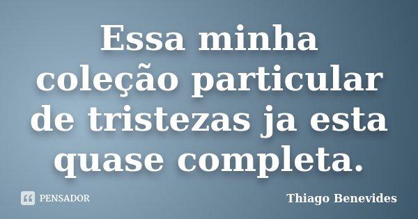 Essa minha coleção particular de tristezas ja esta quase completa.... Frase de Thiago Benevides.