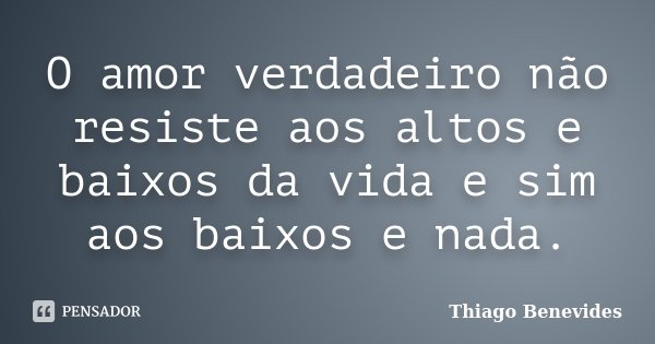 O amor verdadeiro não resiste aos altos e baixos da vida e sim aos baixos e nada.... Frase de Thiago Benevides.