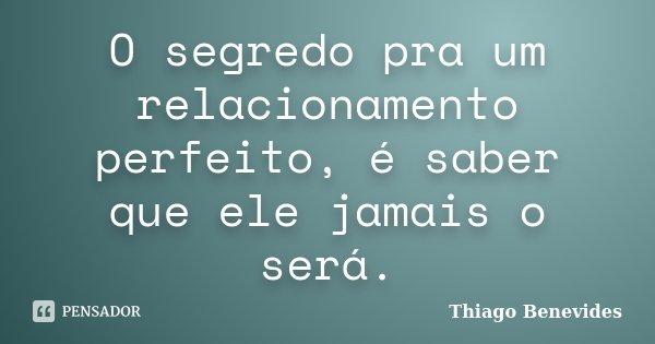 O segredo pra um relacionamento perfeito, é saber que ele jamais o será.... Frase de Thiago Benevides.