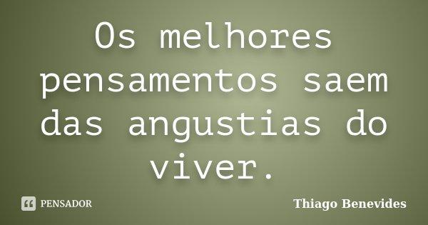 Os melhores pensamentos saem das angustias do viver.... Frase de Thiago Benevides.
