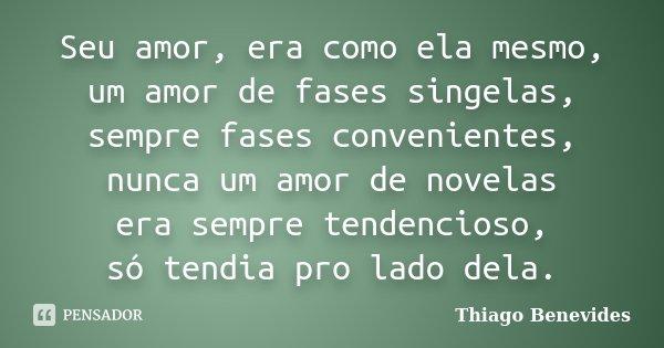 Seu amor, era como ela mesmo, um amor de fases singelas, sempre fases convenientes, nunca um amor de novelas era sempre tendencioso, só tendia pro lado dela.... Frase de Thiago Benevides.
