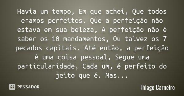 Havia um tempo, Em que achei, Que todos eramos perfeitos. Que a perfeição não estava em sua beleza, A perfeição não é saber os 10 mandamentos, Ou talvez os 7 pe... Frase de Thiago Carneiro.