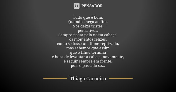 Tudo que é bom, Quando chega ao fim, Nos deixa tristes, pensativos. Sempre passa pela nossa cabeça, os momentos felizes, como se fosse um filme reprizado, mas s... Frase de Thiago Carneiro.