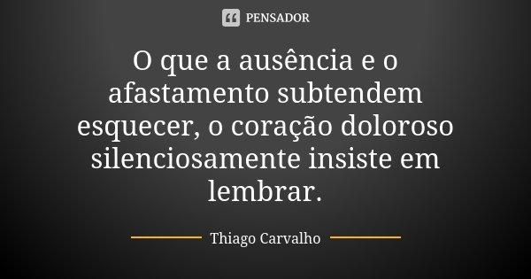 O que a ausência e o afastamento subtendem esquecer, o coração doloroso silenciosamente insiste em lembrar.... Frase de Thiago Carvalho.